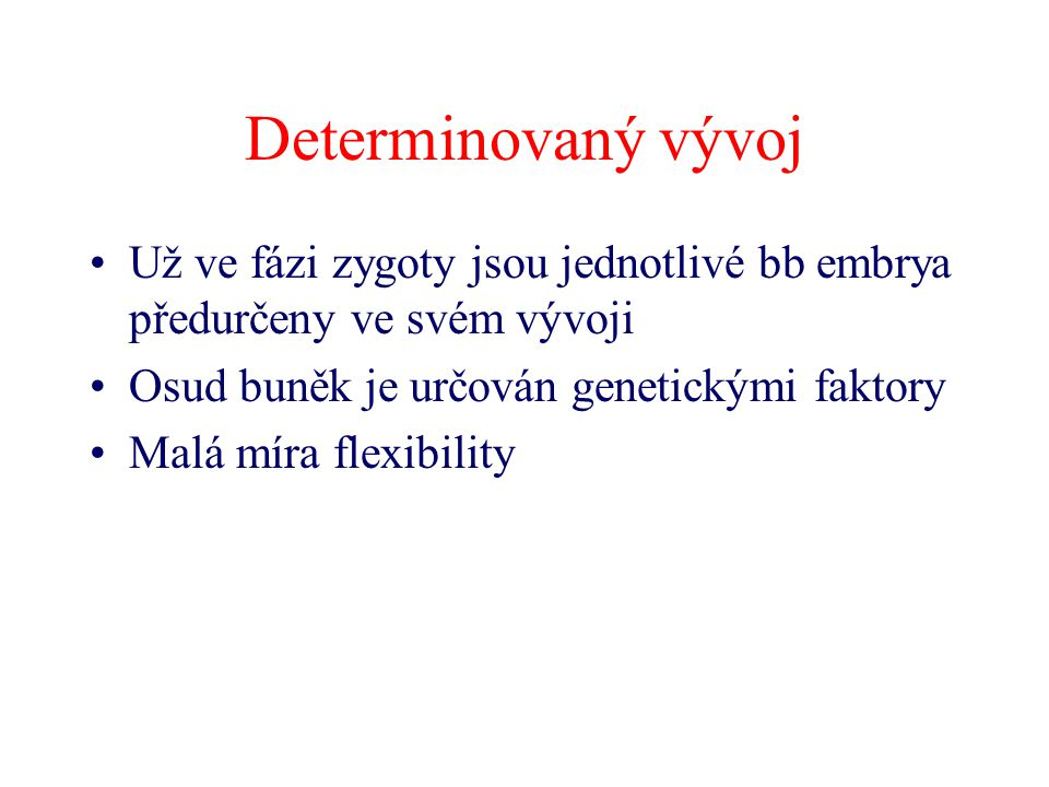 Vývoj nedeterminovaný Předurčenost buňky k určitému vývoji (daná genomem) je významná, ale Vývoj je ovlivňován vnějšími faktory –(chemický gradient, chemické látky uvolňované sousedními bb, specifickými naváděcími bb, růstovými faktory, elektrickým gradientem embrya atd.)