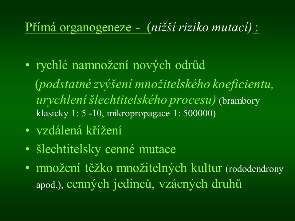 Přímá organogeneze - (nižší riziko mutací) : rychlé namnožení nových odrůd (podstatné zvýšení množitelského koeficientu, urychlení šlechtitelského pro