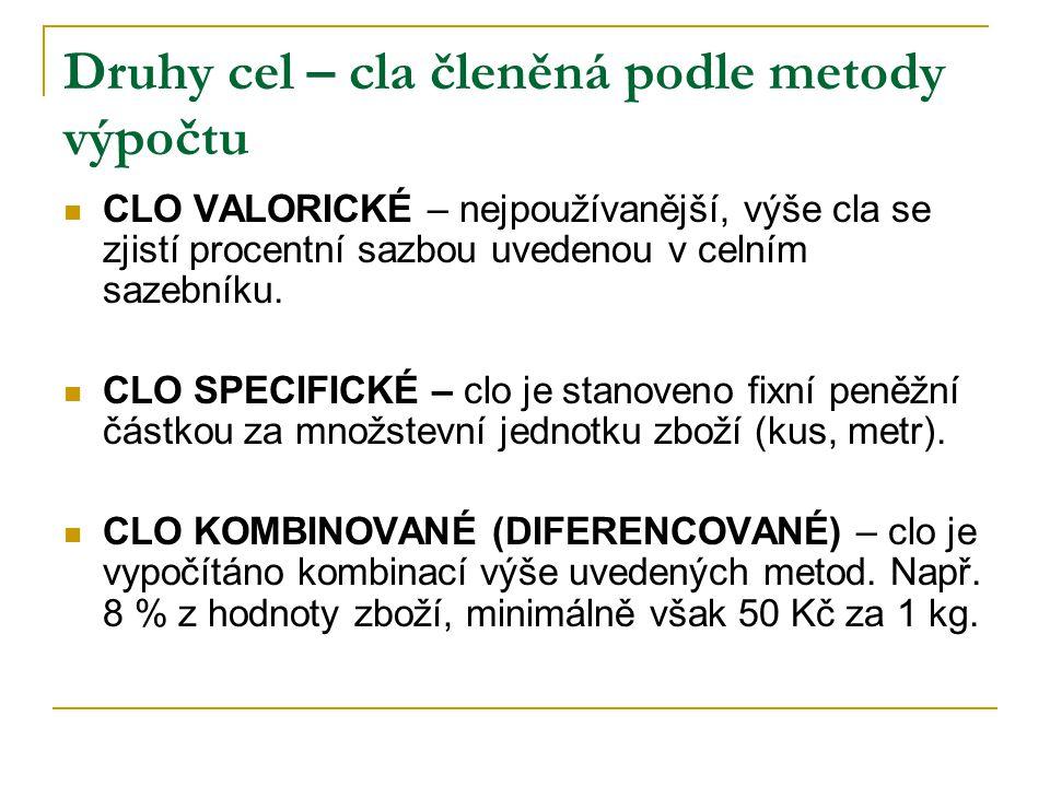 Druhy cel – cla členěná podle metody výpočtu CLO VALORICKÉ – nejpoužívanější, výše cla se zjistí procentní sazbou uvedenou v celním sazebníku. CLO SPE