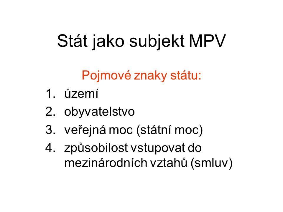 Stát jako subjekt MPV Pojmové znaky státu: 1.území 2.obyvatelstvo 3.veřejná moc (státní moc) 4.způsobilost vstupovat do mezinárodních vztahů (smluv)