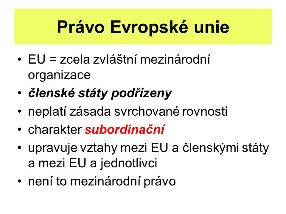 Právo Evropské unie EU = zcela zvláštní mezinárodní organizace členské státy podřízeny neplatí zásada svrchované rovnosti charakter subordinační upravuje vztahy mezi EU a členskými státy a mezi EU a jednotlivci není to mezinárodní právo