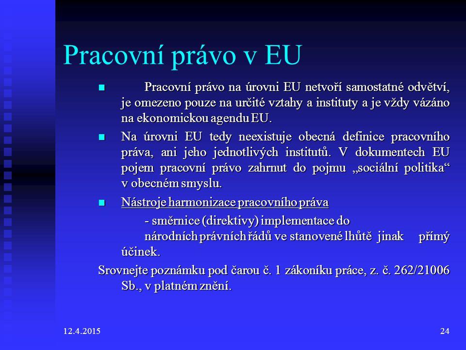 12.4.201524 Pracovní právo v EU Pracovní právo na úrovni EU netvoří samostatné odvětví, je omezeno pouze na určité vztahy a instituty a je vždy vázáno na ekonomickou agendu EU.