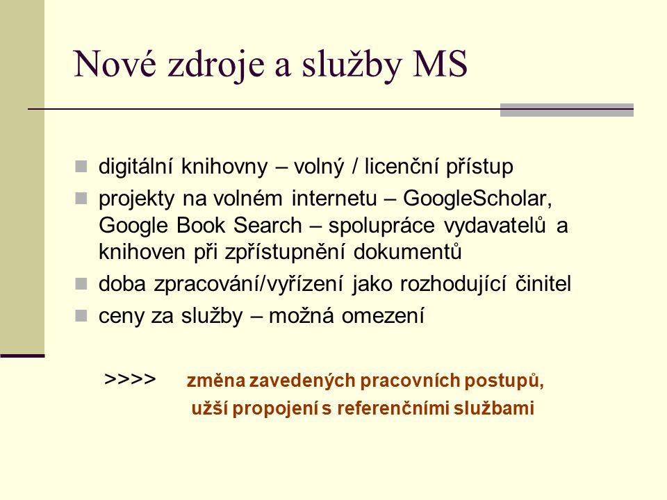 Nové zdroje a služby MS digitální knihovny – volný / licenční přístup projekty na volném internetu – GoogleScholar, Google Book Search – spolupráce vydavatelů a knihoven při zpřístupnění dokumentů doba zpracování/vyřízení jako rozhodující činitel ceny za služby – možná omezení >>>> změna zavedených pracovních postupů, užší propojení s referenčními službami