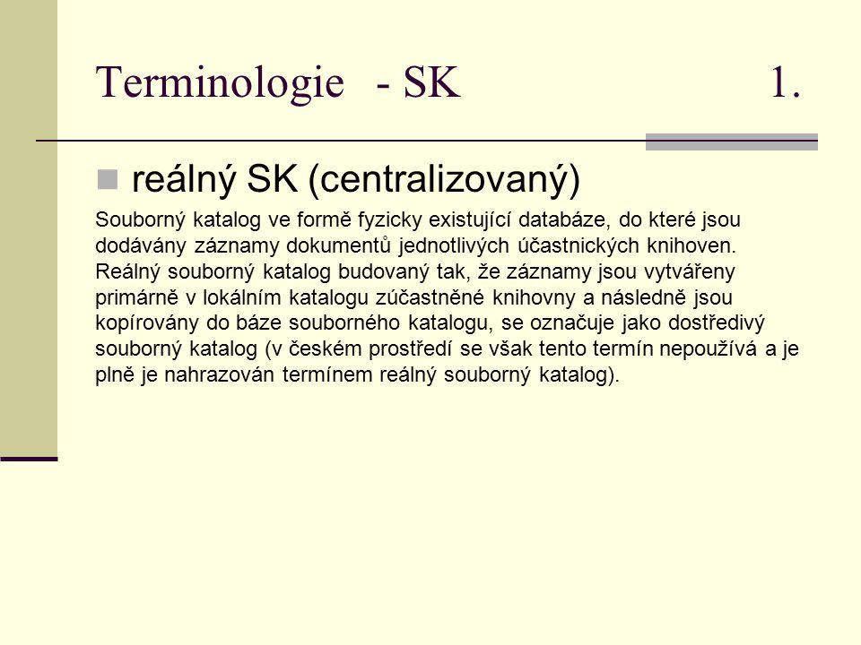 Terminologie - SK 1. reálný SK (centralizovaný) Souborný katalog ve formě fyzicky existující databáze, do které jsou dodávány záznamy dokumentů jednot