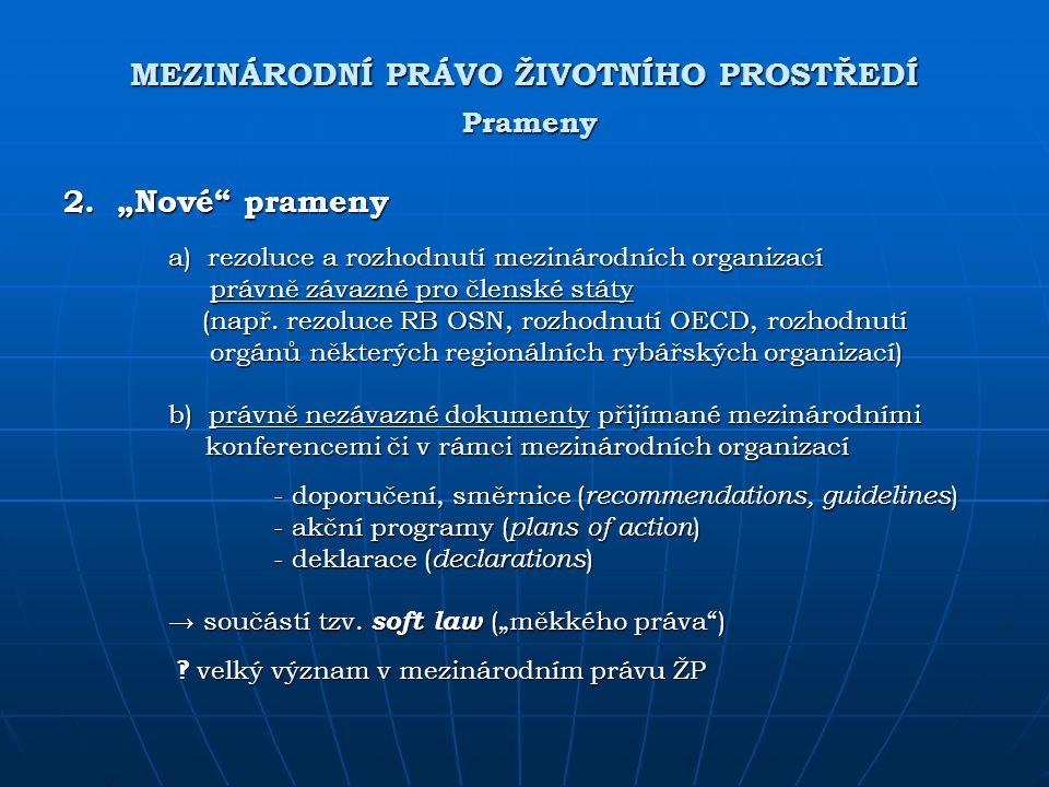 """MEZINÁRODNÍ PRÁVO ŽIVOTNÍHO PROSTŘEDÍ Prameny 2. """"Nové"""" prameny a) rezoluce a rozhodnutí mezinárodních organizací právně závazné pro členské státy prá"""