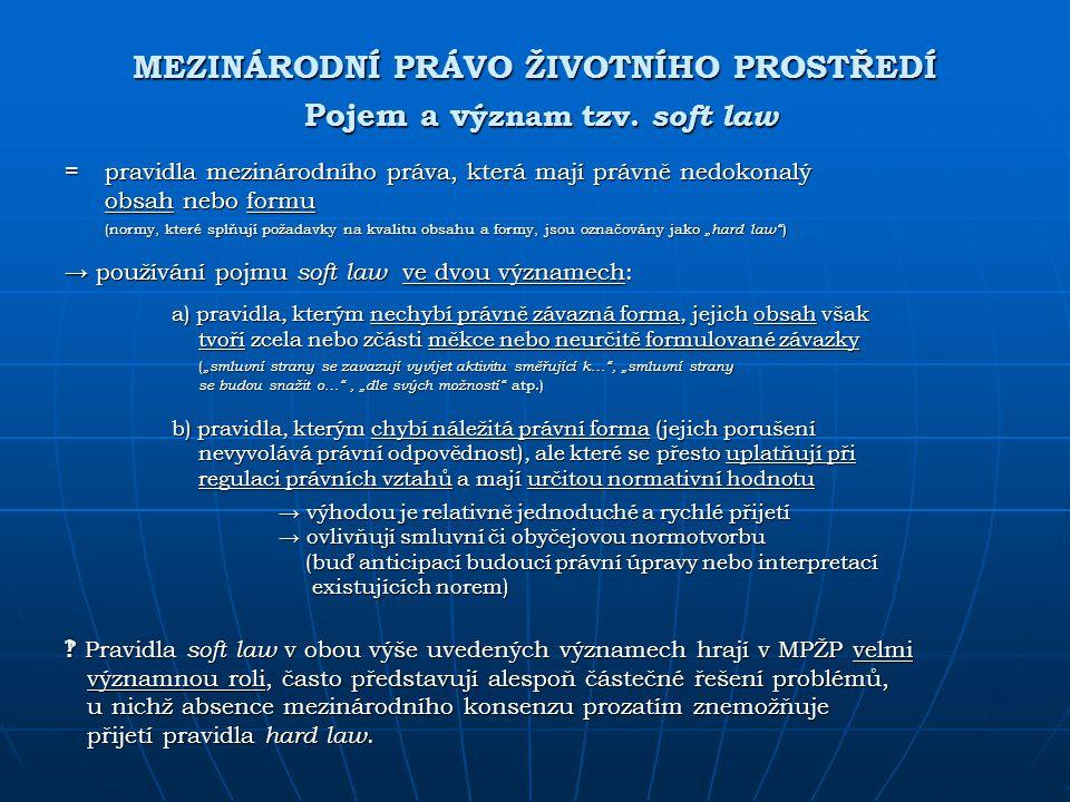 MEZINÁRODNÍ PRÁVO ŽIVOTNÍHO PROSTŘEDÍ Pojem a v ýznam tzv. soft law = pravidla mezinárodního práva, která mají právně nedokonalý obsah nebo formu (nor