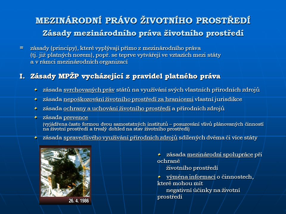 MEZINÁRODNÍ PRÁVO ŽIVOTNÍHO PROSTŘEDÍ Zásady mezinárodního práva životního prostředí = zásady (principy), které vyplývají přímo z mezinárodního práva