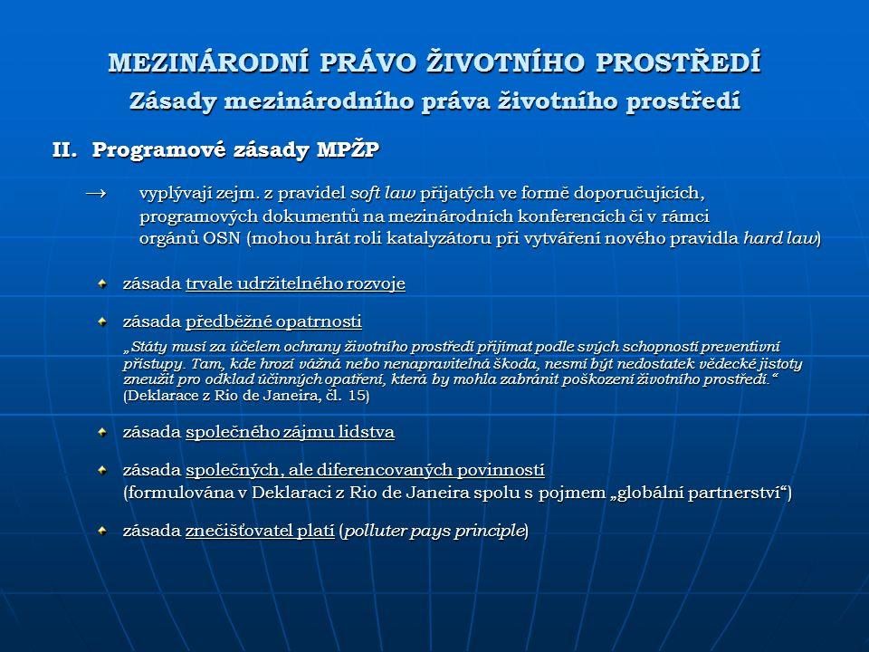 MEZINÁRODNÍ PRÁVO ŽIVOTNÍHO PROSTŘEDÍ Zásady mezinárodního práva životního prostředí II. Programové zásady MPŽP → vyplývají zejm. z pravidel soft law