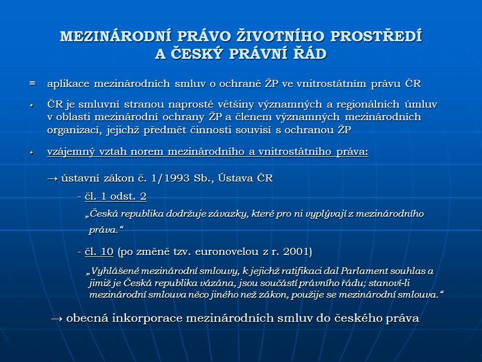 MEZINÁRODNÍ PRÁVO ŽIVOTNÍHO PROSTŘEDÍ A ČESKÝ PRÁVNÍ ŘÁD =aplikace mezinárodních smluv o ochraně ŽP ve vnitrostátním právu ČR ČR je smluvní stranou na