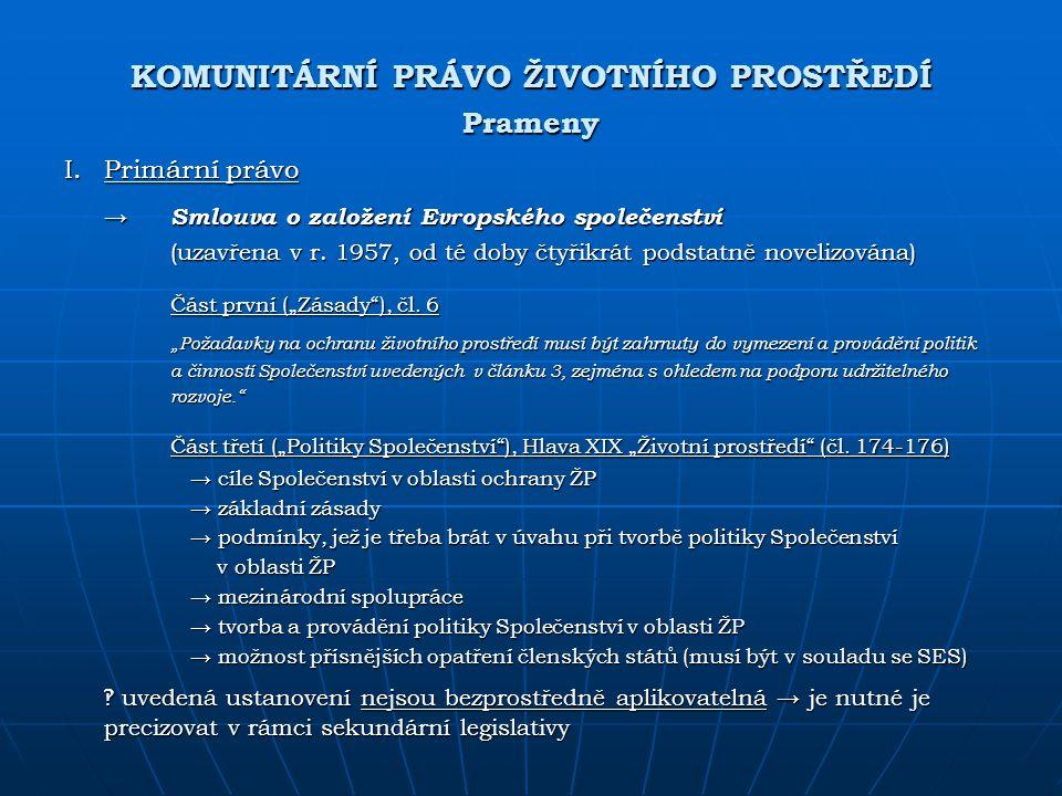 KOMUNITÁRNÍ PRÁVO ŽIVOTNÍHO PROSTŘEDÍ Prameny I.Primární právo → Smlouva o založení Evropského společenství (uzavřena v r. 1957, od té doby čtyřikrát