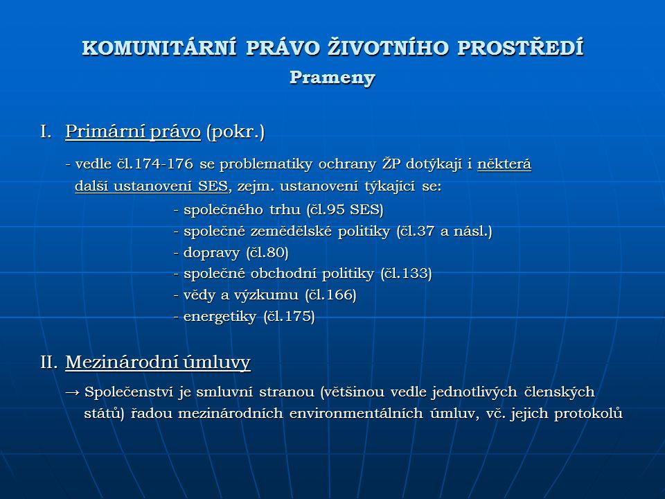 KOMUNITÁRNÍ PRÁVO ŽIVOTNÍHO PROSTŘEDÍ Prameny I.Primární právo (pokr.) - vedle čl.174-176 se problematiky ochrany ŽP dotýkají i některá další ustanove