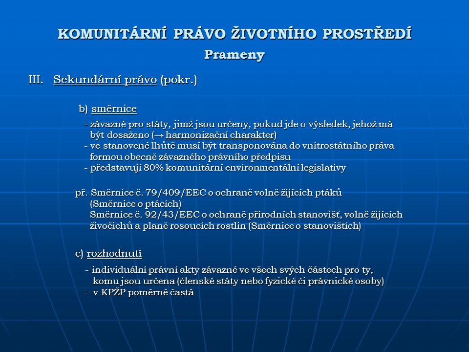 KOMUNITÁRNÍ PRÁVO ŽIVOTNÍHO PROSTŘEDÍ Prameny III. Sekundární právo (pokr.) b) směrnice b) směrnice - závazné pro státy, jimž jsou určeny, pokud jde o