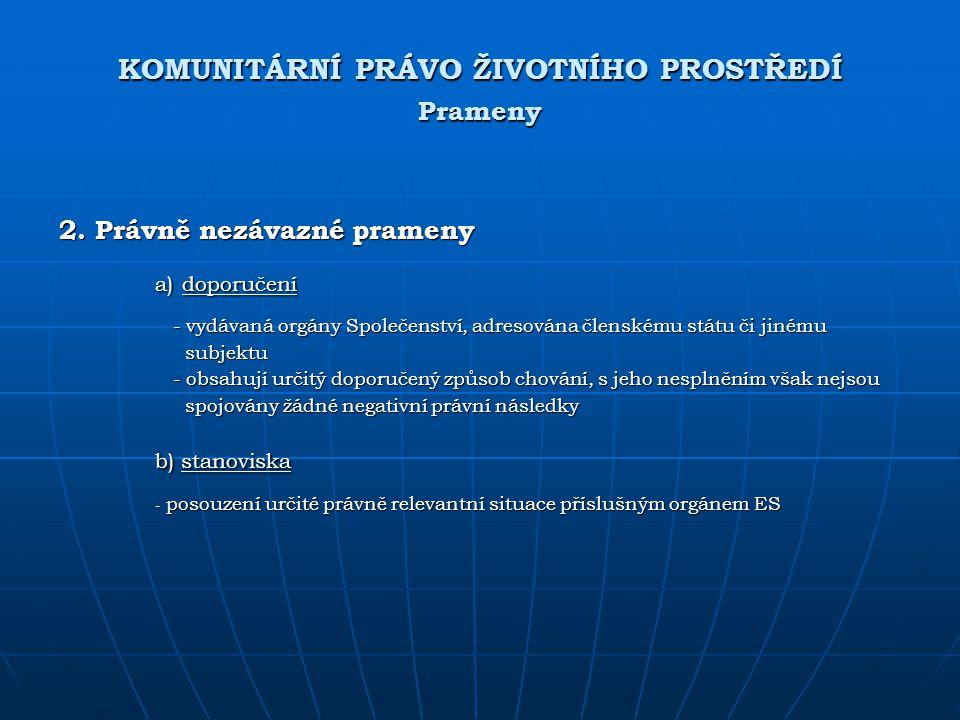 KOMUNITÁRNÍ PRÁVO ŽIVOTNÍHO PROSTŘEDÍ Prameny 2. Právně nezávazné prameny a) doporučení - vydávaná orgány Společenství, adresována členskému státu či