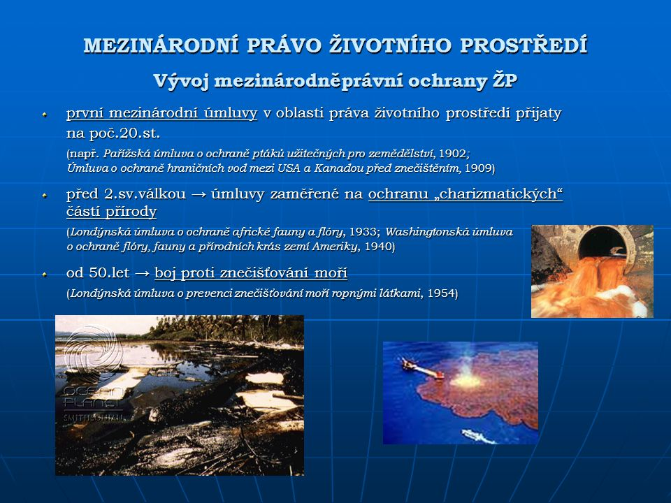 MEZINÁRODNÍ PRÁVO ŽIVOTNÍHO PROSTŘEDÍ Vývoj mezinárodněprávní ochrany ŽP první mezinárodní úmluvy v oblasti práva životního prostředí přijaty na poč.2