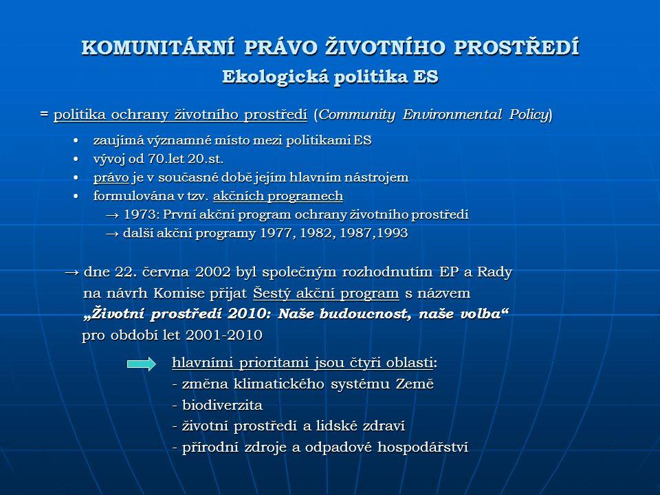 KOMUNITÁRNÍ PRÁVO ŽIVOTNÍHO PROSTŘEDÍ Ekologická politika ES = politika ochrany životního prostředí ( Community Environmental Policy ) zaujímá významn