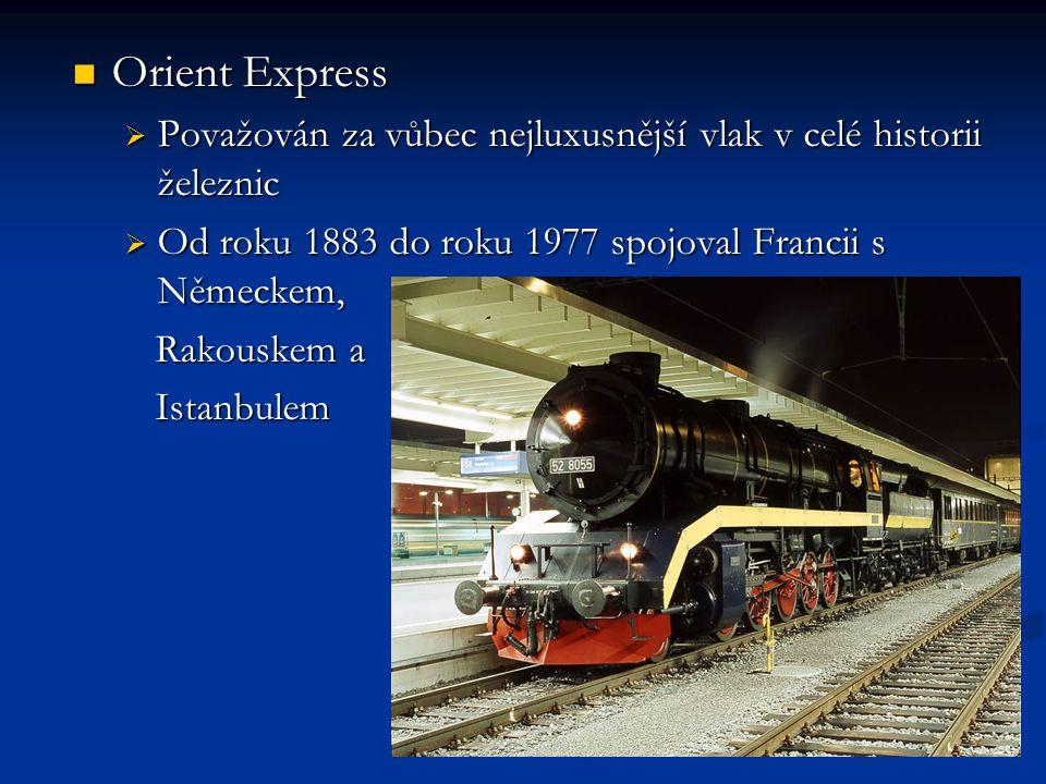 Orient Express Orient Express  Považován za vůbec nejluxusnější vlak v celé historii železnic  Od roku 1883 do roku 1977 spojoval Francii s Německem, Rakouskem a Rakouskem a Istanbulem Istanbulem