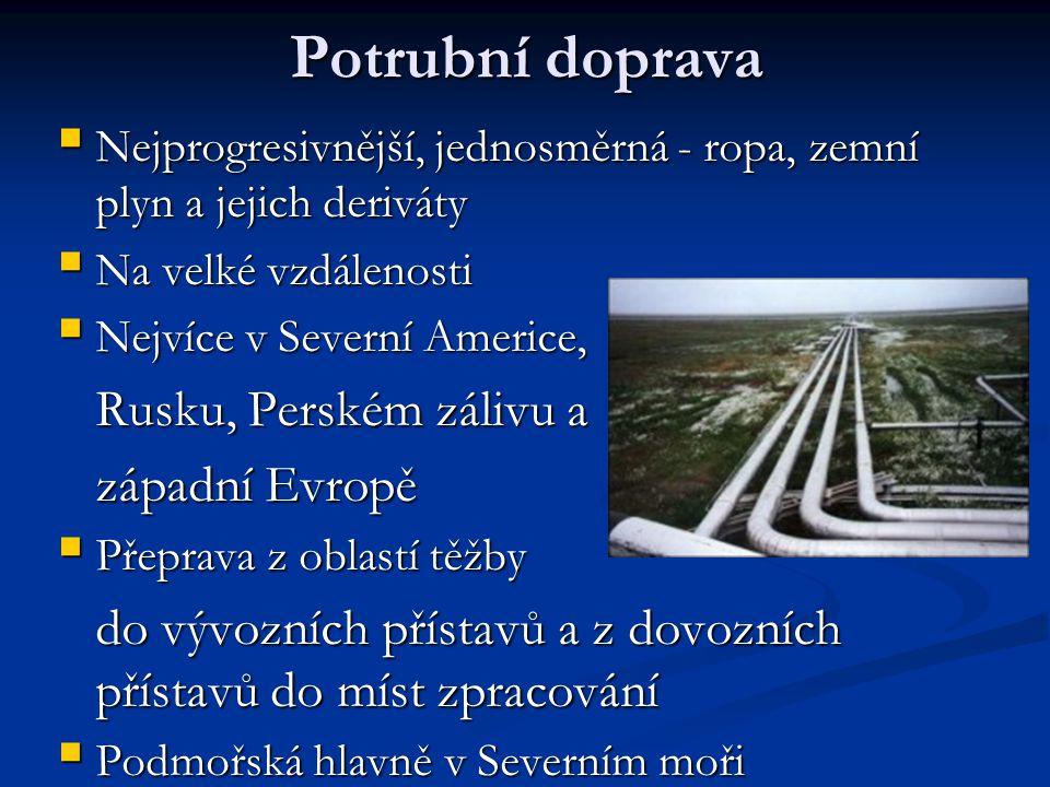Potrubní doprava  Nejprogresivnější, jednosměrná - ropa, zemní plyn a jejich deriváty  Na velké vzdálenosti  Nejvíce v Severní Americe, Rusku, Perském zálivu a Rusku, Perském zálivu a západní Evropě západní Evropě  Přeprava z oblastí těžby do vývozních přístavů a z dovozních přístavů do míst zpracování do vývozních přístavů a z dovozních přístavů do míst zpracování  Podmořská hlavně v Severním moři
