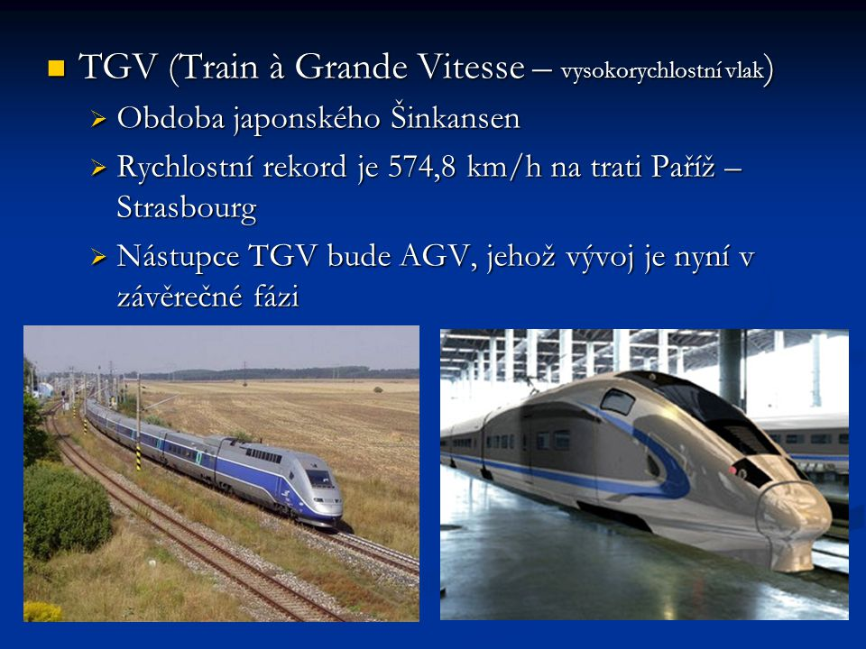 TGV (Train à Grande Vitesse – vysokorychlostní vlak ) TGV (Train à Grande Vitesse – vysokorychlostní vlak )  Obdoba japonského Šinkansen  Rychlostní rekord je 574,8 km/h na trati Paříž – Strasbourg  Nástupce TGV bude AGV, jehož vývoj je nyní v závěrečné fázi