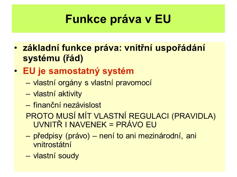 Funkce práva v EU základní funkce práva: vnitřní uspořádání systému (řád) EU je samostatný systém –vlastní orgány s vlastní pravomocí –vlastní aktivit