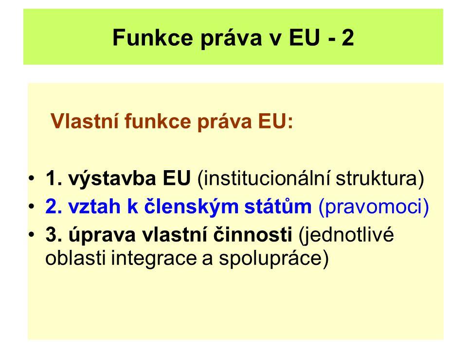Funkce práva v EU - 2 Vlastní funkce práva EU: 1. výstavba EU (institucionální struktura) 2. vztah k členským státům (pravomoci) 3. úprava vlastní čin