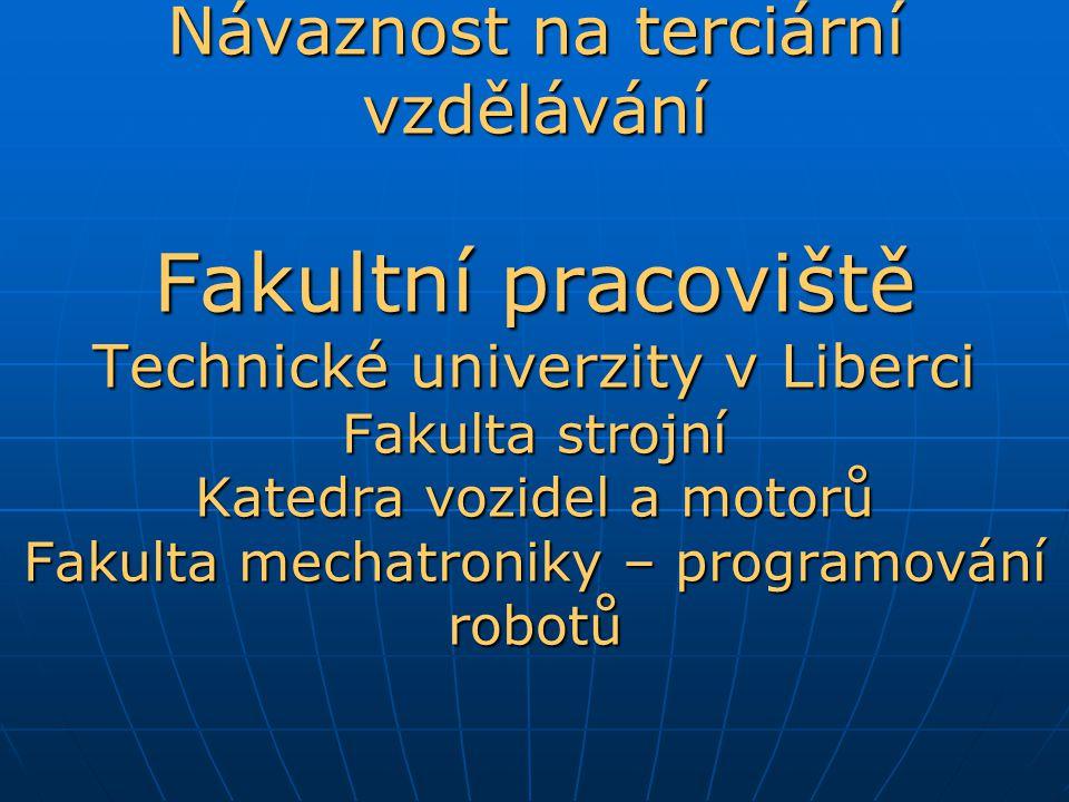 Návaznost na terciární vzdělávání Fakultní pracoviště Technické univerzity v Liberci Fakulta strojní Katedra vozidel a motorů Fakulta mechatroniky – programování robotů