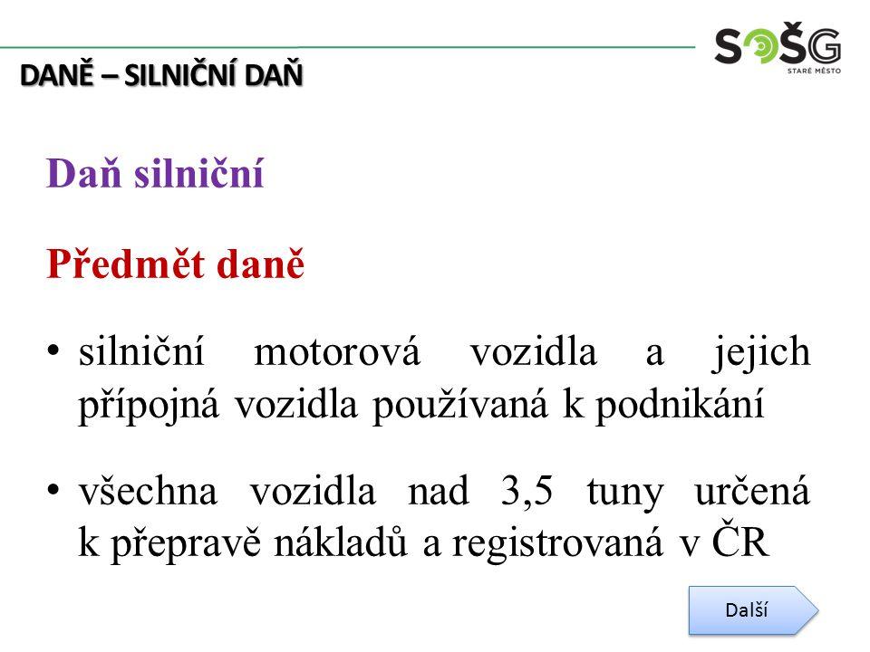 DANĚ – SILNIČNÍ DAŇ Daň silniční Předmět daně silniční motorová vozidla a jejich přípojná vozidla používaná k podnikání všechna vozidla nad 3,5 tuny určená k přepravě nákladů a registrovaná v ČR Další