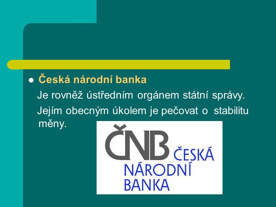 Česká národní banka Je rovněž ústředním orgánem státní správy. Jejím obecným úkolem je pečovat o stabilitu měny.