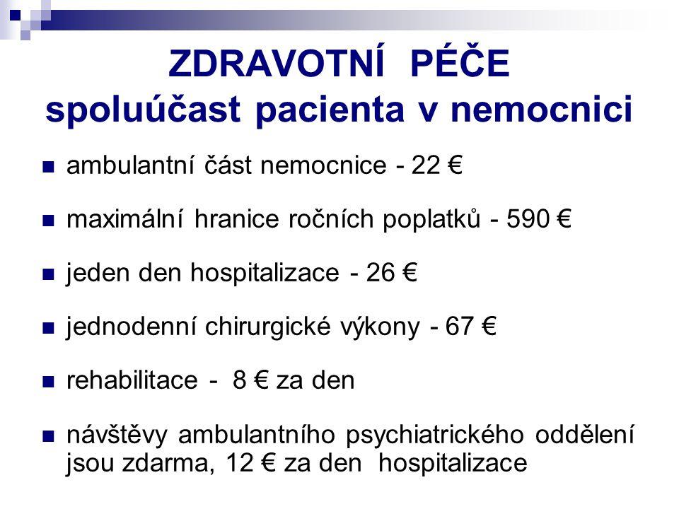 ZDRAVOTNÍ PÉČE spoluúčast pacienta v nemocnici ambulantní část nemocnice - 22 € maximální hranice ročních poplatků - 590 € jeden den hospitalizace - 2