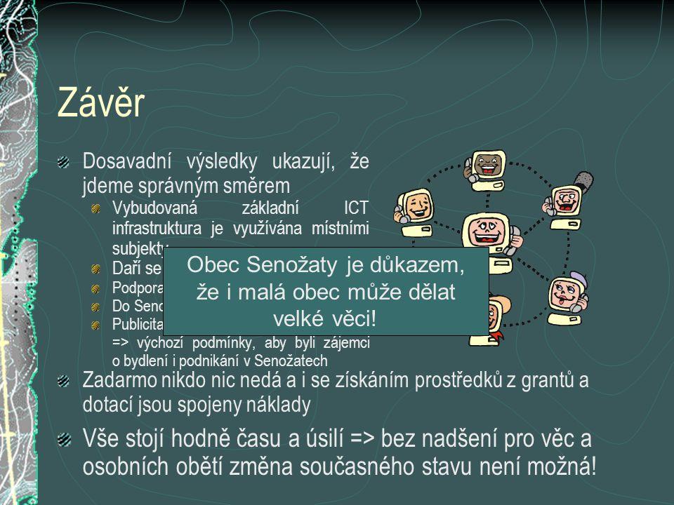 Závěr Dosavadní výsledky ukazují, že jdeme správným směrem Vybudovaná základní ICT infrastruktura je využívána místními subjekty Daří se získávat finanční prostředky Podpora novým aktivitám v obci Do Senožat jezdí exkurze Publicita obce roste => výchozí podmínky, aby byli zájemci o bydlení i podnikání v Senožatech Zadarmo nikdo nic nedá a i se získáním prostředků z grantů a dotací jsou spojeny náklady Obec Senožaty je důkazem, že i malá obec může dělat velké věci.
