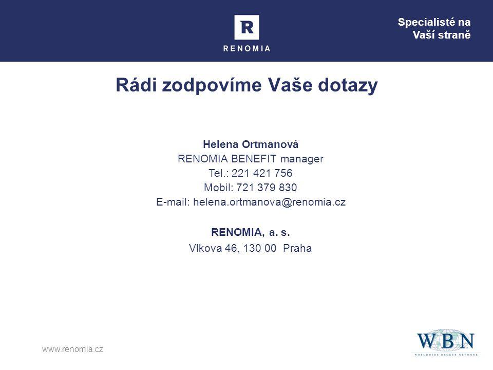 Specialisté na Vaší straně www.renomia.cz Rádi zodpovíme Vaše dotazy Helena Ortmanová RENOMIA BENEFIT manager Tel.: 221 421 756 Mobil: 721 379 830 E-mail: helena.ortmanova@renomia.cz RENOMIA, a.