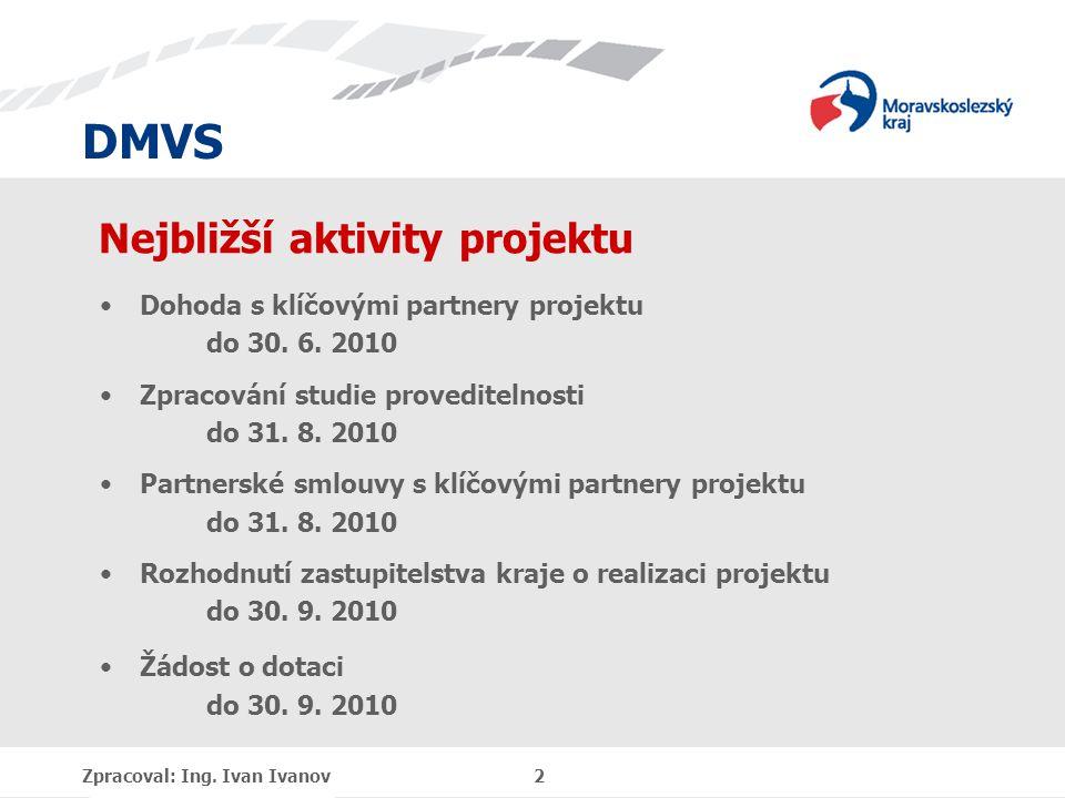 DMVS Zpracoval: Ing. Ivan Ivanov 2 Nejbližší aktivity projektu Dohoda s klíčovými partnery projektu do 30. 6. 2010 Zpracování studie proveditelnosti d