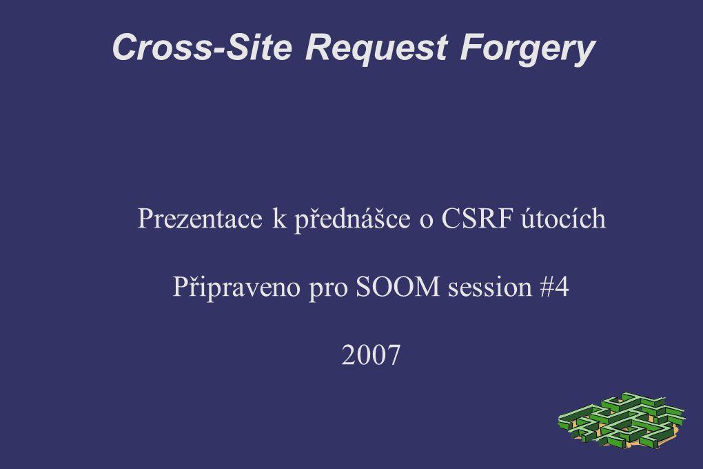 Cross-Site Request Forgery ➲ Kontrola položky referer Učinná metoda Filtrování refereru na straně klienta znemožní provedení legitimních požadavků Výskyt exploitů na spoofing hlavičky referer