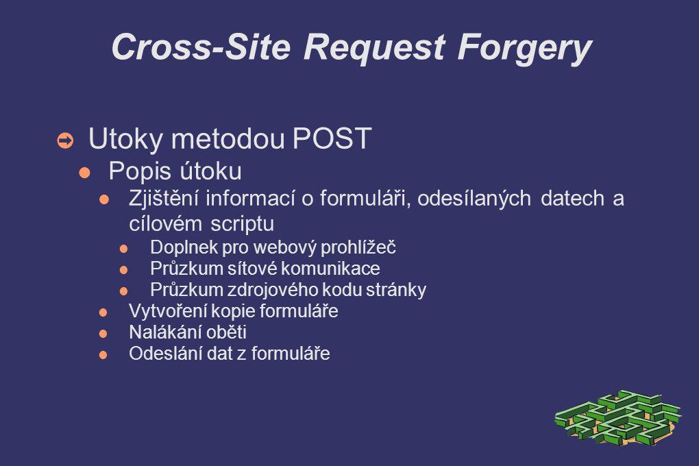 Cross-Site Request Forgery ➲ Utoky metodou POST Popis útoku Zjištění informací o formuláři, odesílaných datech a cílovém scriptu Doplnek pro webový prohlížeč Průzkum sítové komunikace Průzkum zdrojového kodu stránky Vytvoření kopie formuláře Nalákání oběti Odeslání dat z formuláře