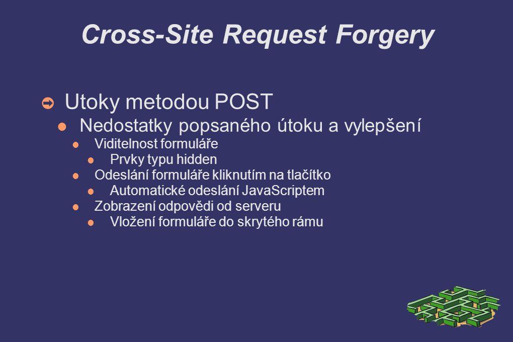 Cross-Site Request Forgery ➲ Utoky metodou POST Nedostatky popsaného útoku a vylepšení Viditelnost formuláře Prvky typu hidden Odeslání formuláře kliknutím na tlačítko Automatické odeslání JavaScriptem Zobrazení odpovědi od serveru Vložení formuláře do skrytého rámu