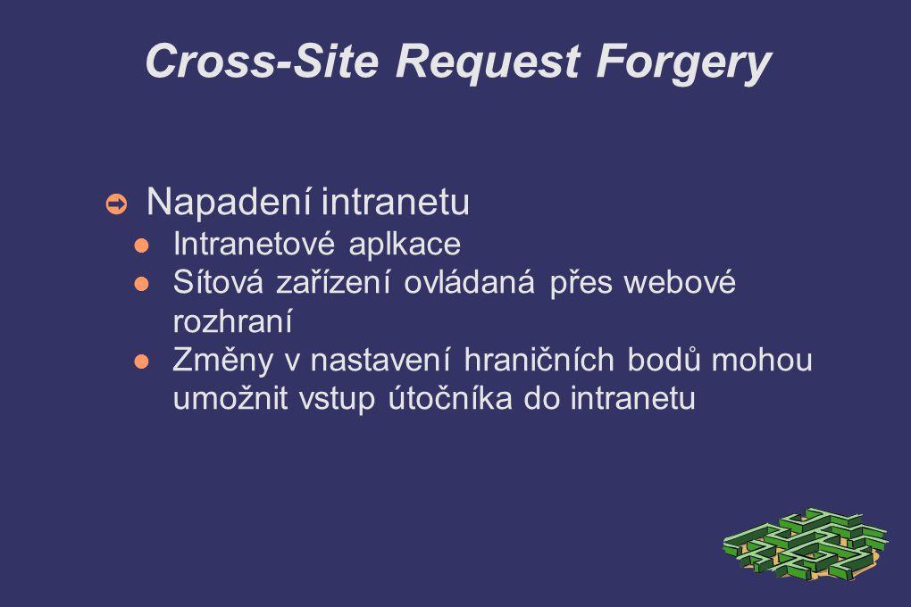 Cross-Site Request Forgery ➲ Napadení intranetu Intranetové aplkace Sítová zařízení ovládaná přes webové rozhraní Změny v nastavení hraničních bodů mohou umožnit vstup útočníka do intranetu