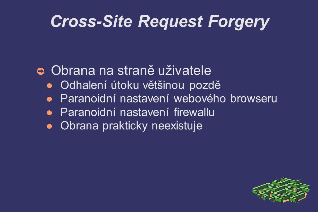 Cross-Site Request Forgery ➲ Obrana na straně uživatele Odhalení útoku většinou pozdě Paranoidní nastavení webového browseru Paranoidní nastavení firewallu Obrana prakticky neexistuje