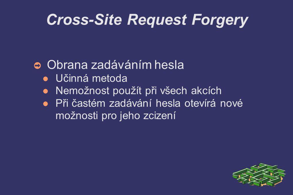 Cross-Site Request Forgery ➲ Obrana zadáváním hesla Učinná metoda Nemožnost použít při všech akcích Při častém zadávání hesla otevírá nové možnosti pro jeho zcizení