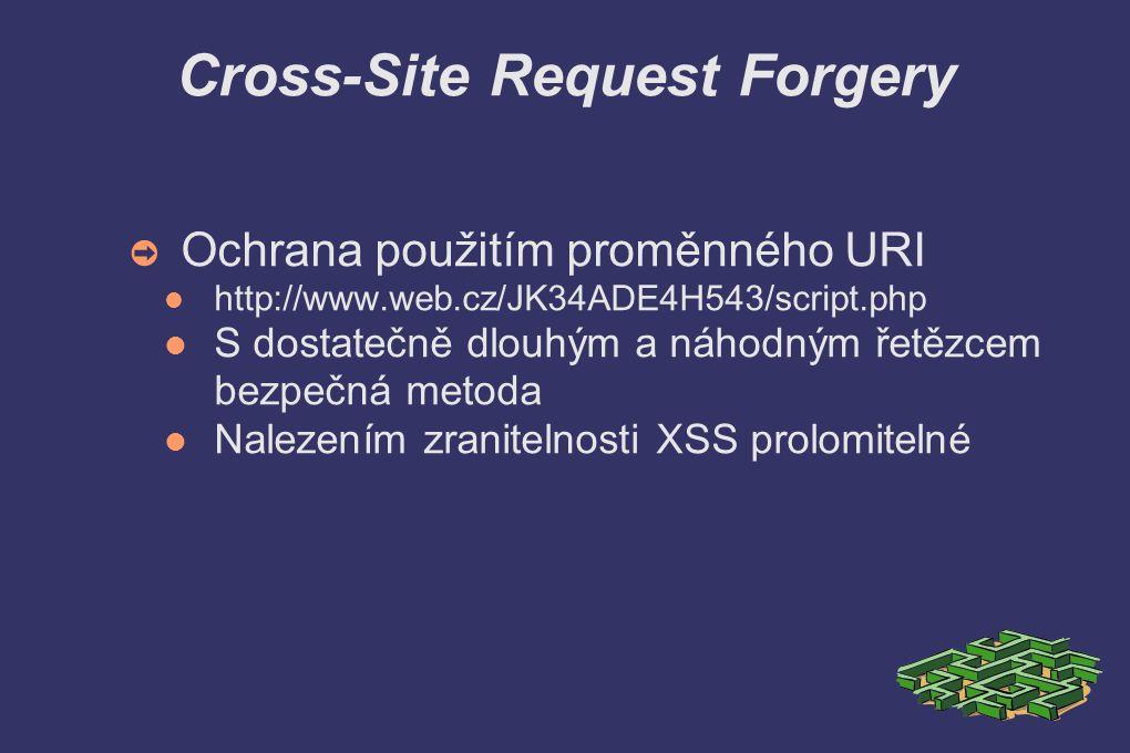 Cross-Site Request Forgery ➲ Ochrana použitím proměnného URI http://www.web.cz/JK34ADE4H543/script.php S dostatečně dlouhým a náhodným řetězcem bezpečná metoda Nalezením zranitelnosti XSS prolomitelné