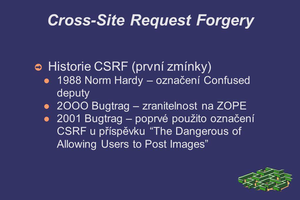 Cross-Site Request Forgery ➲ Další cíle CSRF útoků Ovlivnění výsledků anket Vkládání příspěvků do diskuzí Nákupy v e-shopech Přihazování v aukcích Změny v nastavení uživatelského účtu Krádež uživatelského účtu S vyššími právy možnost nadadení aplikace Utoky na webové aplikace v intranetu Změny v nastavení FW, routerů, apd.