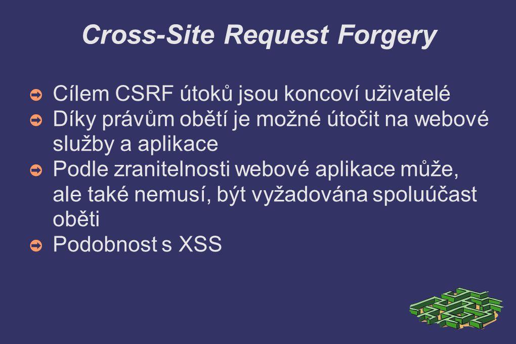 Cross-Site Request Forgery ➲ Cílem CSRF útoků jsou koncoví uživatelé ➲ Díky právům obětí je možné útočit na webové služby a aplikace ➲ Podle zranitelnosti webové aplikace může, ale také nemusí, být vyžadována spoluúčast oběti ➲ Podobnost s XSS