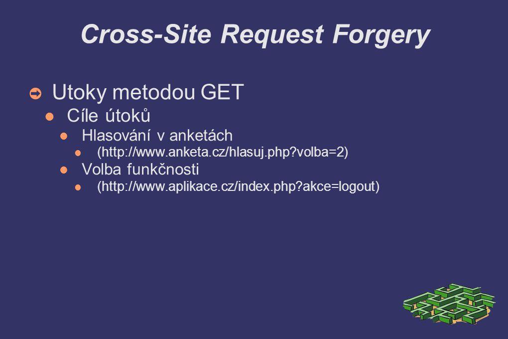 Cross-Site Request Forgery ➲ Utoky metodou GET Popis útoku Vložení vhodného odkazu (http://www.anketa.cz/hlasuj.php?volba=2) Maskování přesměrováním (http://www.mojestranky.cz) Využití odkazů na externí zdroje IMG, IFRAME...