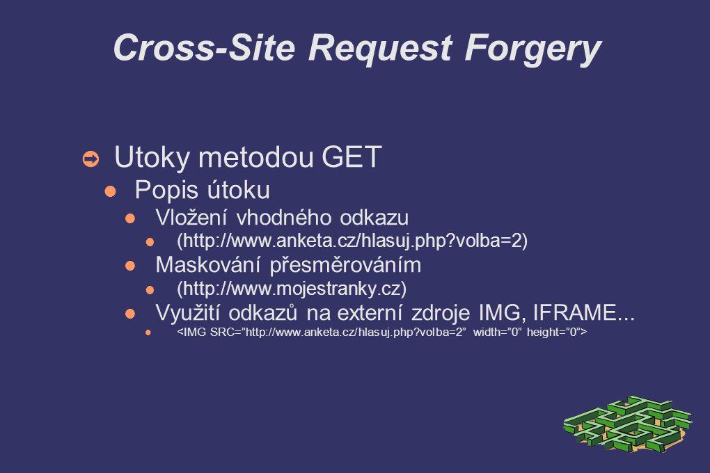 Cross-Site Request Forgery ➲ Utoky metodou GET Popis útoku Vložení vhodného odkazu (http://www.anketa.cz/hlasuj.php volba=2) Maskování přesměrováním (http://www.mojestranky.cz) Využití odkazů na externí zdroje IMG, IFRAME...