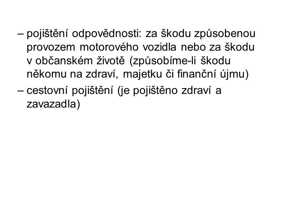–pojištění odpovědnosti: za škodu způsobenou provozem motorového vozidla nebo za škodu v občanském životě (způsobíme-li škodu někomu na zdraví, majetk