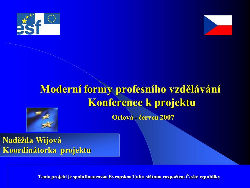 Tento projekt je spolufinancován Evropskou Unií a státním rozpočtem České republiky Moderní formy profesního vzdělávání Konference k projektu Orlová - červen 2007 Tento projekt je spolufinancován Evropskou Unií a státním rozpočtem České republiky Naděžda Wijová Koordinátorka projektu