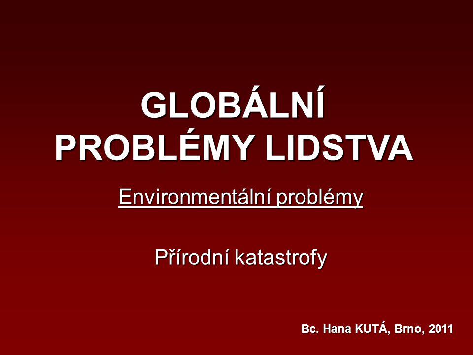 GLOBÁLNÍ PROBLÉMY LIDSTVA Environmentální problémy Přírodní katastrofy Bc. Hana KUTÁ, Brno, 2011