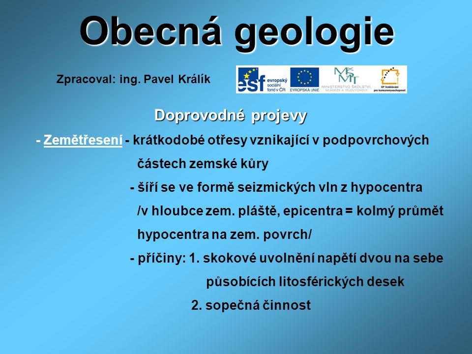 Obecná geologie Doprovodné projevy Doprovodné projevy - Zemětřesení - krátkodobé otřesy vznikající v podpovrchových částech zemské kůry - šíří se ve f