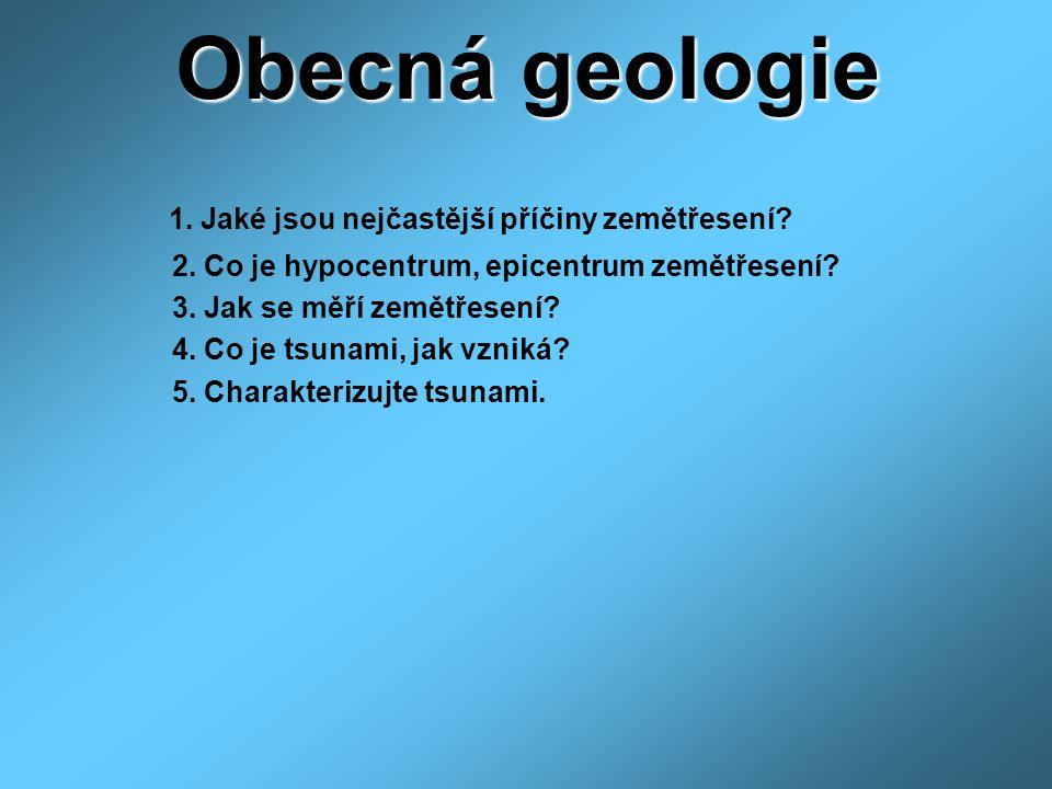 Obecná geologie 1. Jaké jsou nejčastější příčiny zemětřesení? 2. Co je hypocentrum, epicentrum zemětřesení? 3. Jak se měří zemětřesení? 4. Co je tsuna