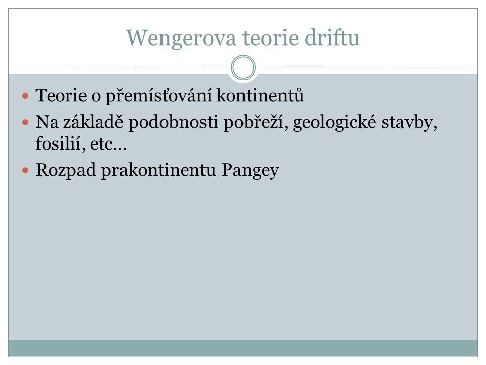 Wengerova teorie driftu Teorie o přemísťování kontinentů Na základě podobnosti pobřeží, geologické stavby, fosilií, etc… Rozpad prakontinentu Pangey
