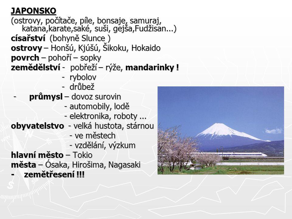 JAPONSKO (ostrovy, počítače, píle, bonsaje, samuraj, katana,karate,saké, suši, gejša,Fudžisan...) císařství (bohyně Slunce ) ostrovy – Honšú, Kjúšú, Š