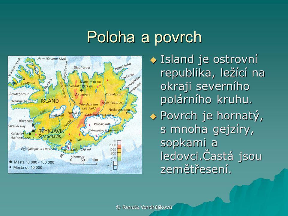 © Renata Vondrášková Poloha a povrch  Island je ostrovní republika, ležící na okraji severního polárního kruhu.  Povrch je hornatý, s mnoha gejzíry,